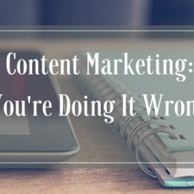 Content Marketing: You're Doing It Wrong
